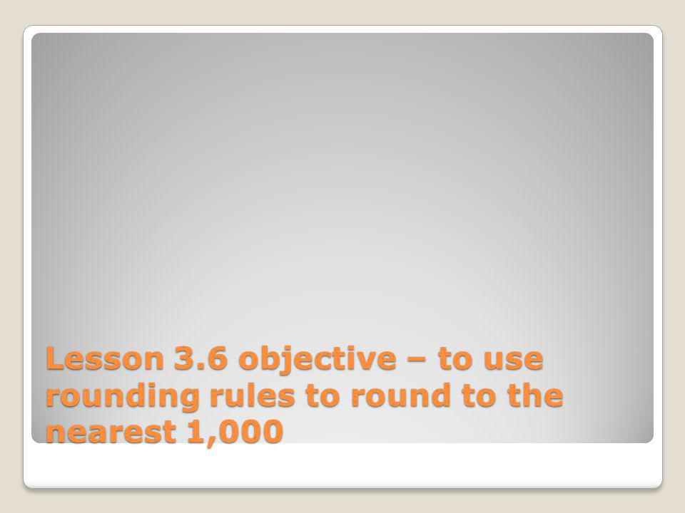 Lesson 3.6 objective – to use rounding rules to round to the nearest 1,000
