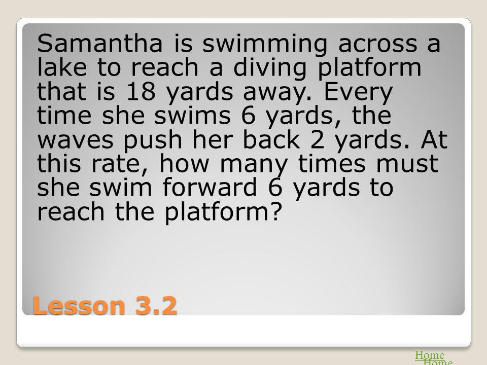 Lesson 3.2 Samantha is swimming across a lake to reach a diving platform that is 18 yards away. Every time she swims 6 yards, the waves push her back