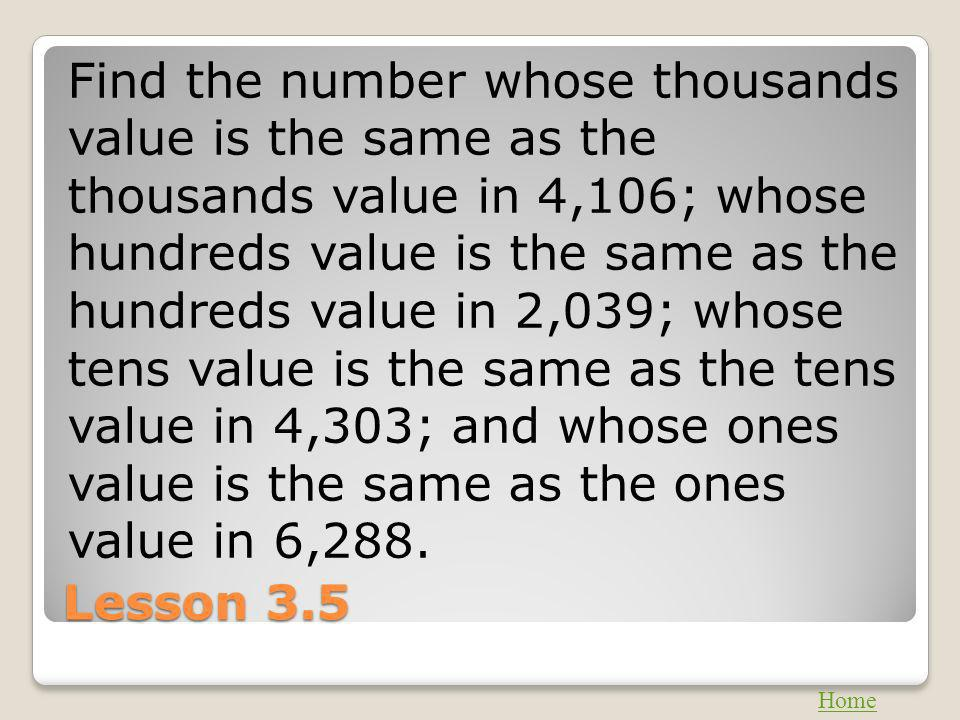 Lesson 3.5 Find the number whose thousands value is the same as the thousands value in 4,106; whose hundreds value is the same as the hundreds value i
