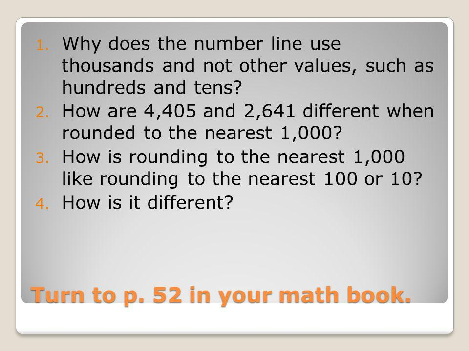 Turn to p. 52 in your math book. 1. Why does the number line use thousands and not other values, such as hundreds and tens? 2. How are 4,405 and 2,641