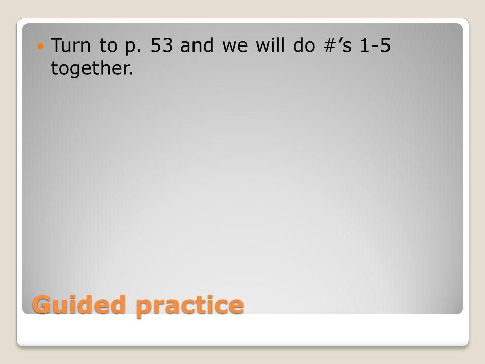 Guided practice Turn to p. 53 and we will do #s 1-5 together.