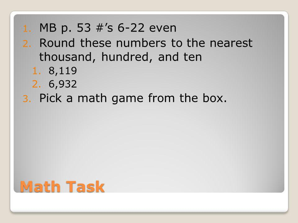 Math Task 1. MB p. 53 #s 6-22 even 2. Round these numbers to the nearest thousand, hundred, and ten 1.8,119 2.6,932 3. Pick a math game from the box.
