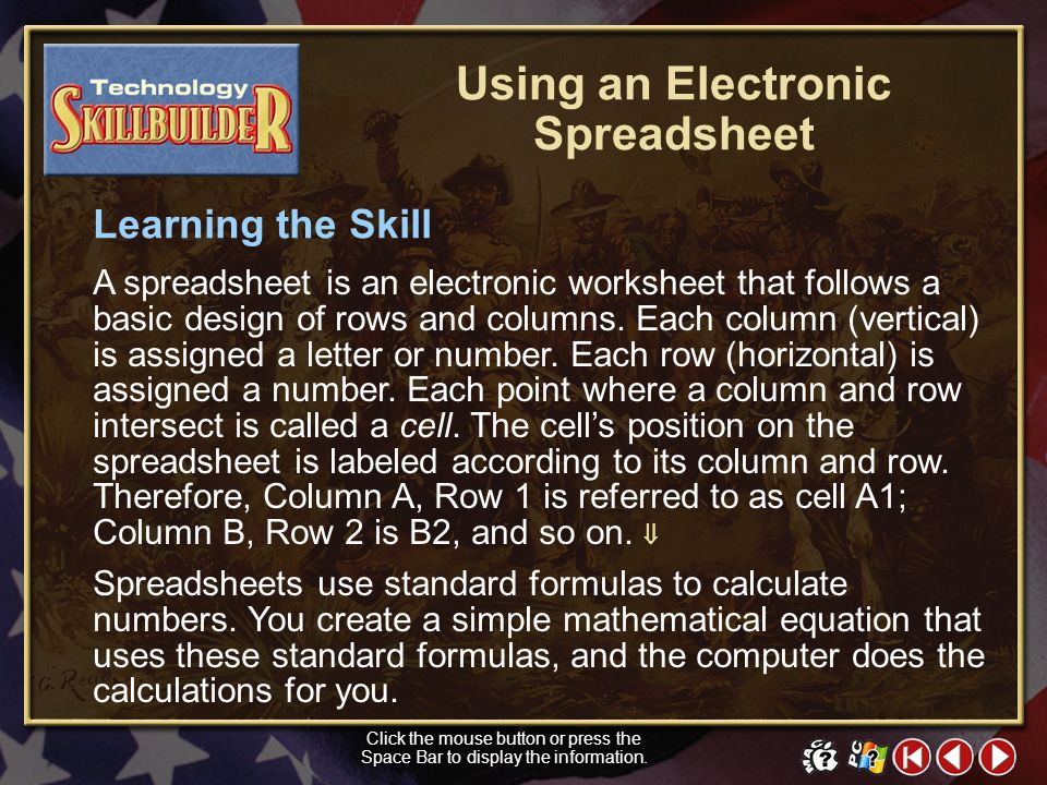 TECH Skill Builder 1 Using an Electronic Spreadsheet Electronic spreadsheets can help people manage numbers quickly and easily. Historians use spreads