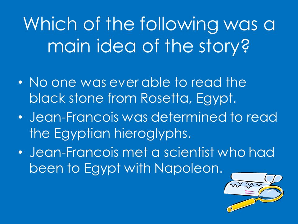 Which of the following was a main idea of the story? No one was ever able to read the black stone from Rosetta, Egypt. Jean-Francois was determined to