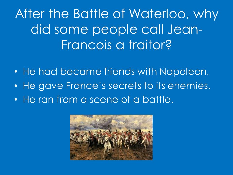 After the Battle of Waterloo, why did some people call Jean- Francois a traitor? He had became friends with Napoleon. He gave Frances secrets to its e