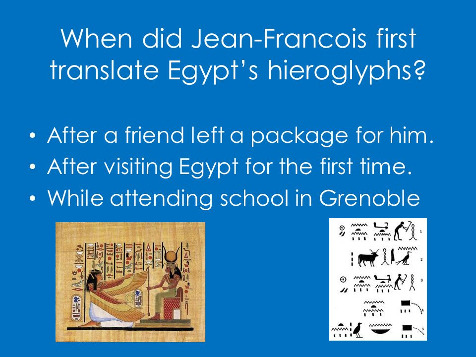 When did Jean-Francois first translate Egypts hieroglyphs? After a friend left a package for him. After visiting Egypt for the first time. While atten