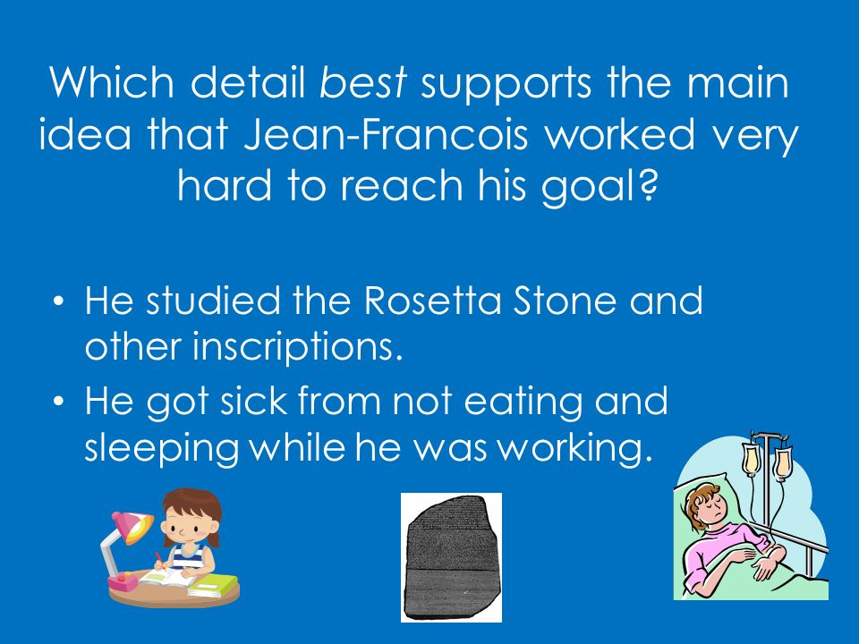 Which detail best supports the main idea that Jean-Francois worked very hard to reach his goal? He studied the Rosetta Stone and other inscriptions. H