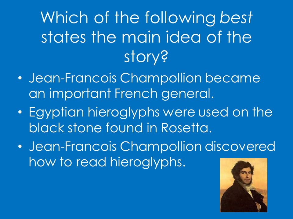 Which of the following best states the main idea of the story? Jean-Francois Champollion became an important French general. Egyptian hieroglyphs were