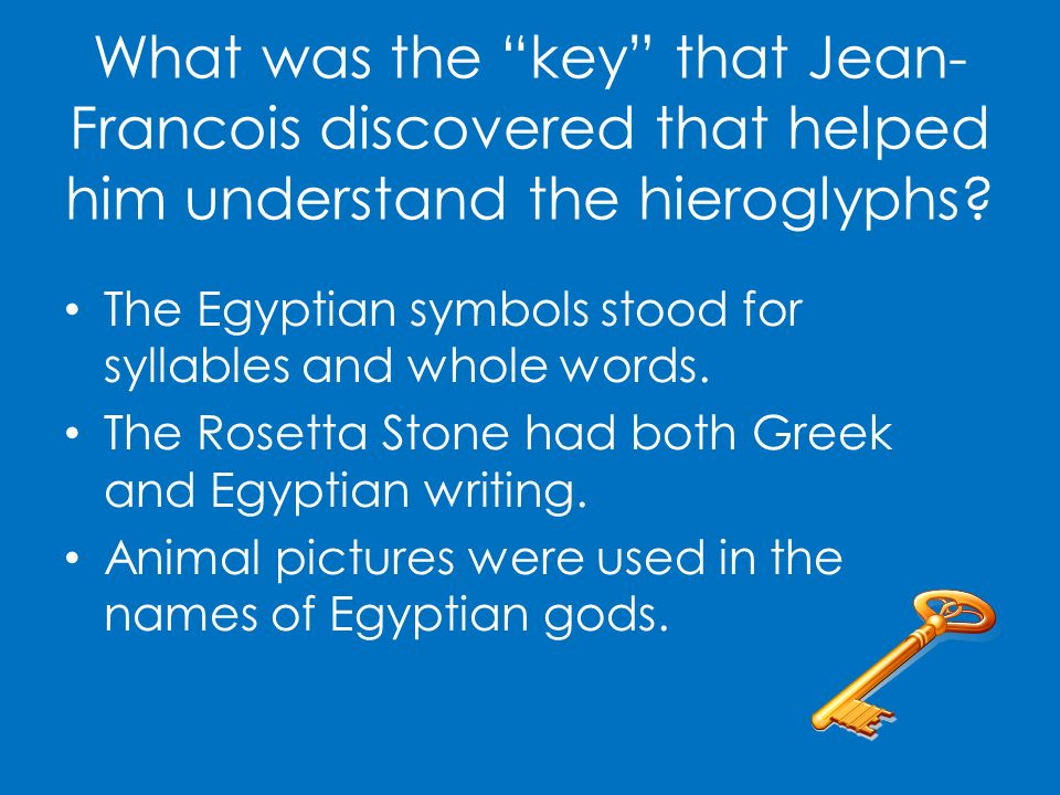 What was the key that Jean- Francois discovered that helped him understand the hieroglyphs? The Egyptian symbols stood for syllables and whole words.