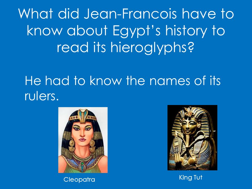 What did Jean-Francois have to know about Egypts history to read its hieroglyphs? He had to know the names of its rulers. Cleopatra King Tut