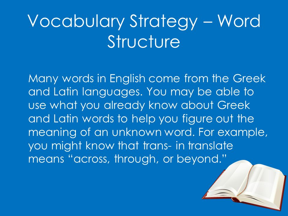 Vocabulary Strategy – Word Structure Many words in English come from the Greek and Latin languages. You may be able to use what you already know about