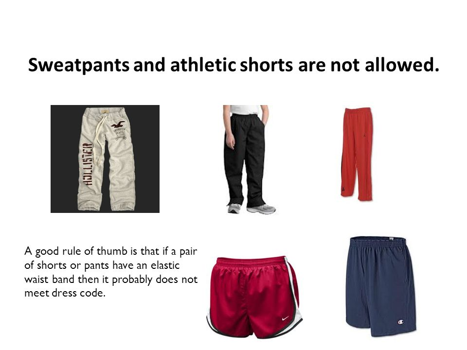 Sweatpants and athletic shorts are not allowed. A good rule of thumb is that if a pair of shorts or pants have an elastic waist band then it probably