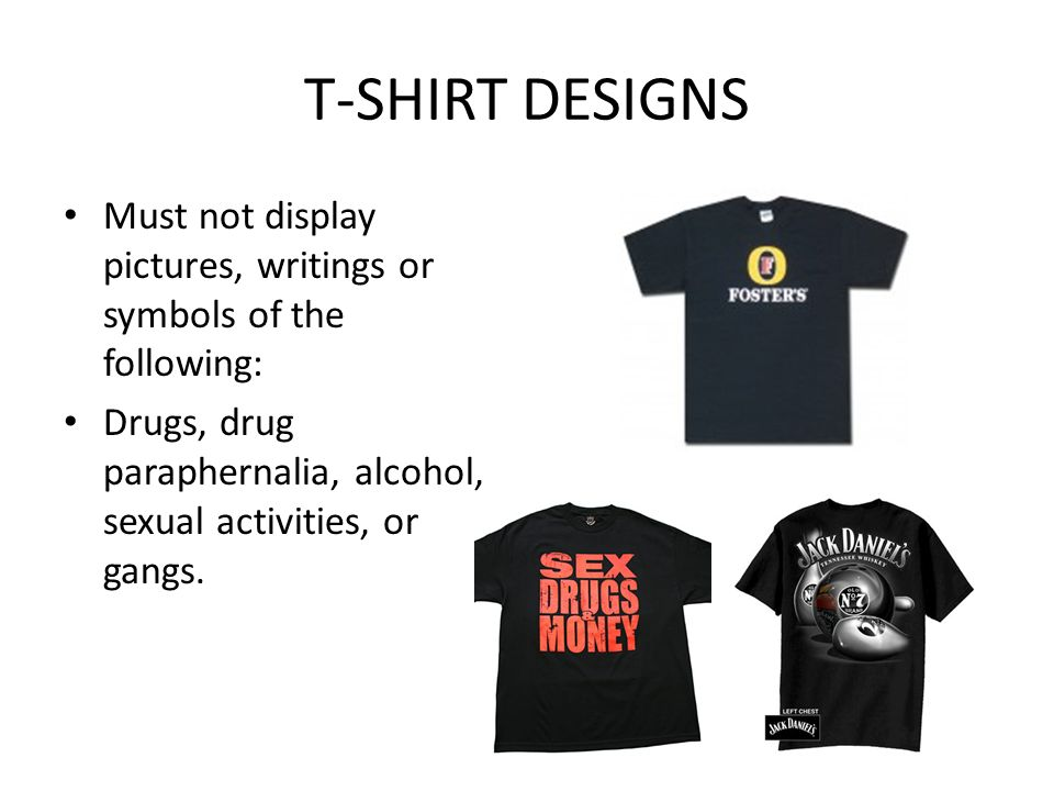 T-SHIRT DESIGNS Must not display pictures, writings or symbols of the following: Drugs, drug paraphernalia, alcohol, sexual activities, or gangs.