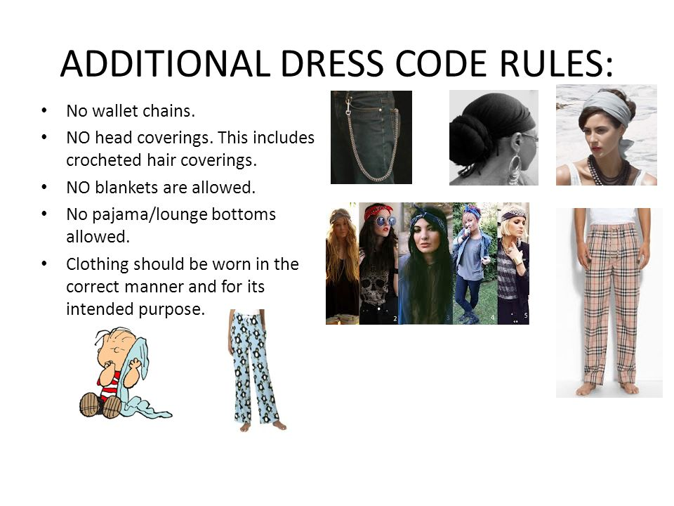 ADDITIONAL DRESS CODE RULES: No wallet chains. NO head coverings. This includes crocheted hair coverings. NO blankets are allowed. No pajama/lounge bo