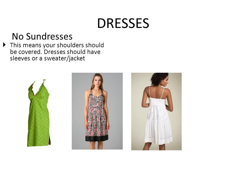 DRESSES No Sundresses This means your shoulders should be covered. Dresses should have sleeves or a sweater/jacket