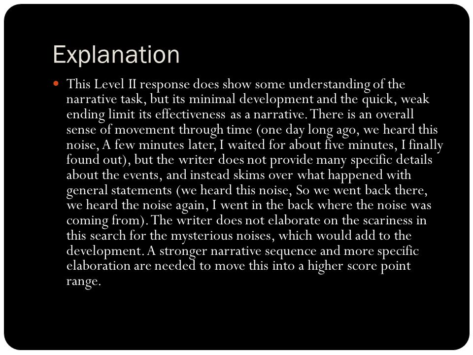 Explanation This Level II response does show some understanding of the narrative task, but its minimal development and the quick, weak ending limit its effectiveness as a narrative.
