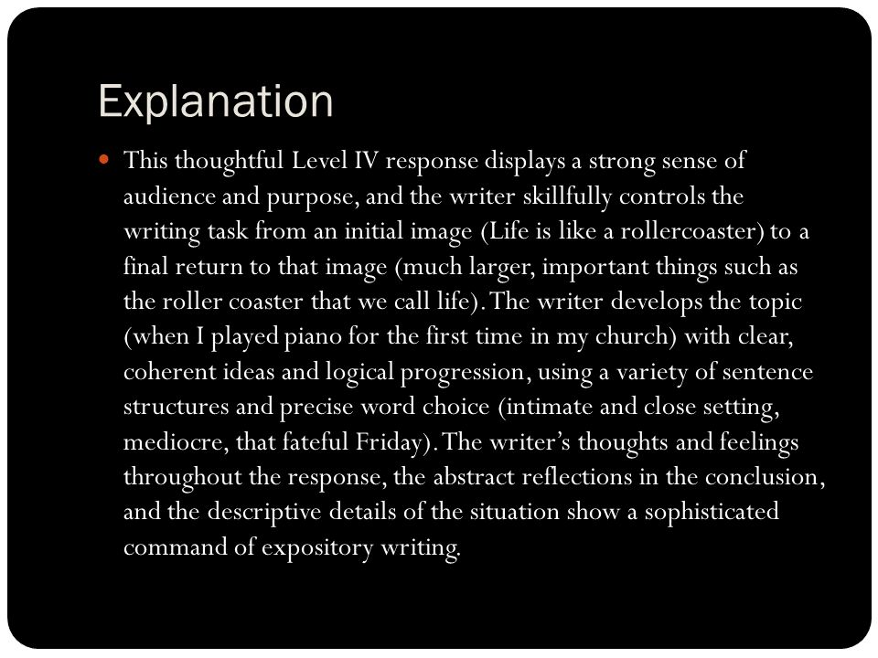 Explanation This thoughtful Level IV response displays a strong sense of audience and purpose, and the writer skillfully controls the writing task from an initial image (Life is like a rollercoaster) to a final return to that image (much larger, important things such as the roller coaster that we call life).