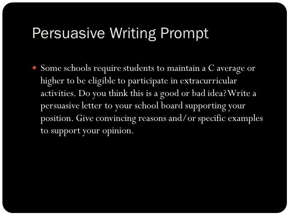 Persuasive Writing Prompt Some schools require students to maintain a C average or higher to be eligible to participate in extracurricular activities.