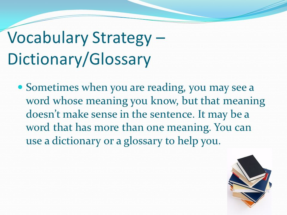 Vocabulary Strategy – Dictionary/Glossary Sometimes when you are reading, you may see a word whose meaning you know, but that meaning doesnt make sense in the sentence.