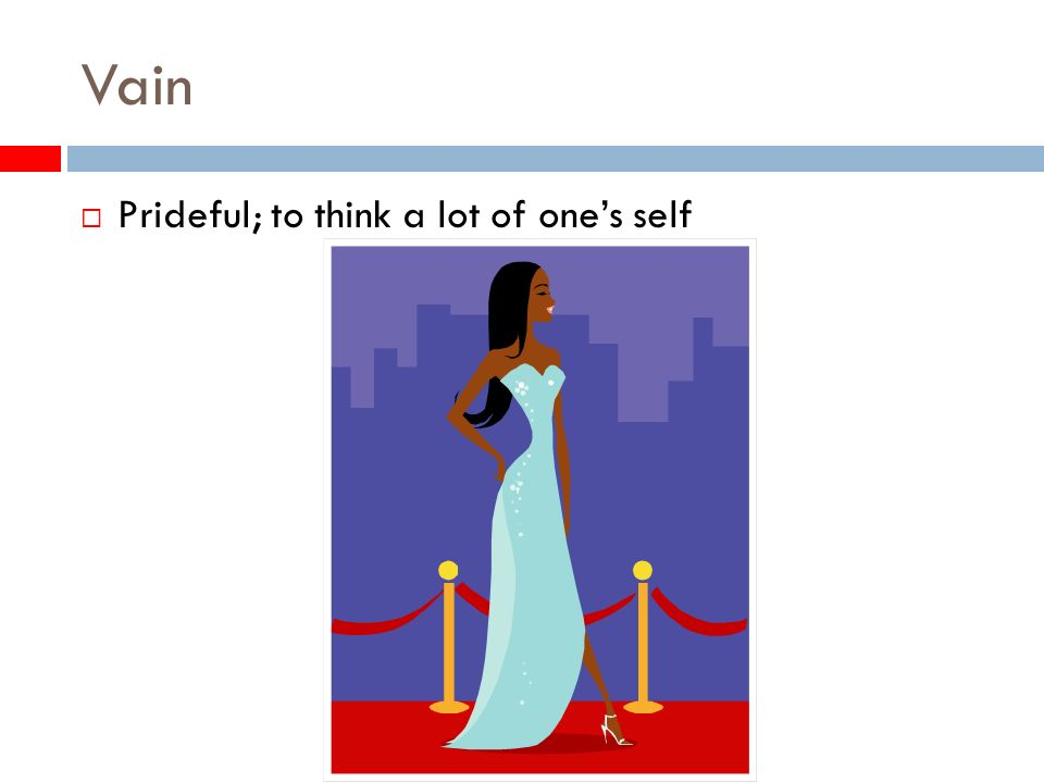 Vain Prideful; to think a lot of ones self