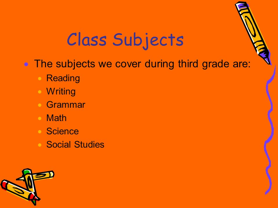 Class Subjects The subjects we cover during third grade are: Reading Writing Grammar Math Science Social Studies