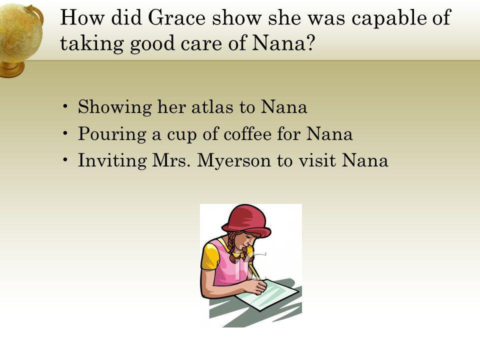 How did Grace show she was capable of taking good care of Nana? Showing her atlas to Nana Pouring a cup of coffee for Nana Inviting Mrs. Myerson to vi