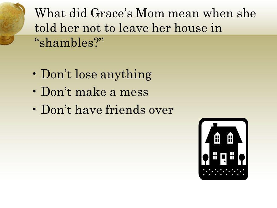 What did Graces Mom mean when she told her not to leave her house in shambles? Dont lose anything Dont make a mess Dont have friends over