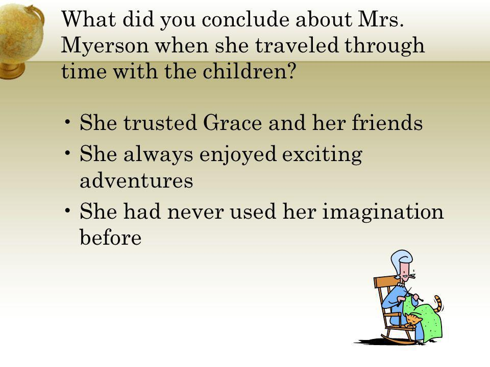 What did you conclude about Mrs. Myerson when she traveled through time with the children? She trusted Grace and her friends She always enjoyed exciti