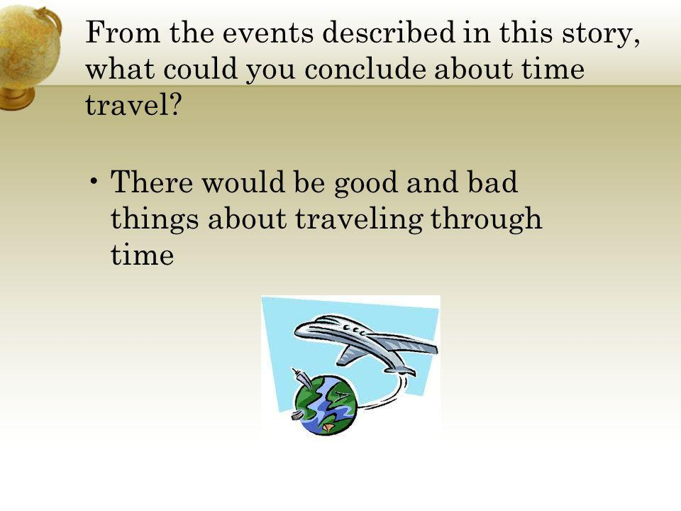 From the events described in this story, what could you conclude about time travel? There would be good and bad things about traveling through time