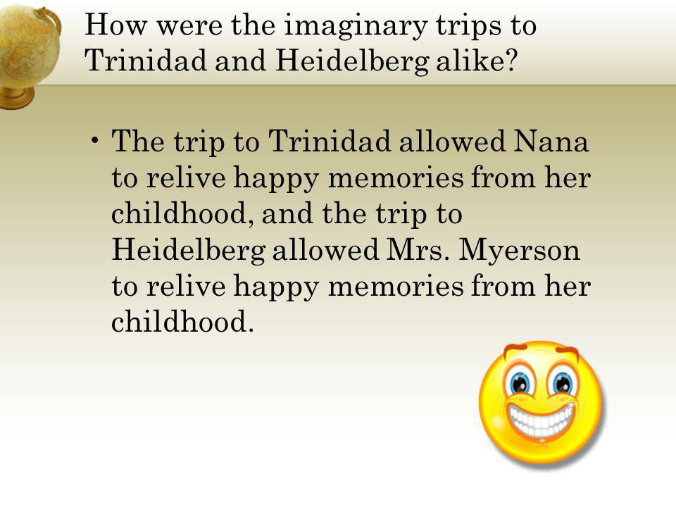 How were the imaginary trips to Trinidad and Heidelberg alike? The trip to Trinidad allowed Nana to relive happy memories from her childhood, and the