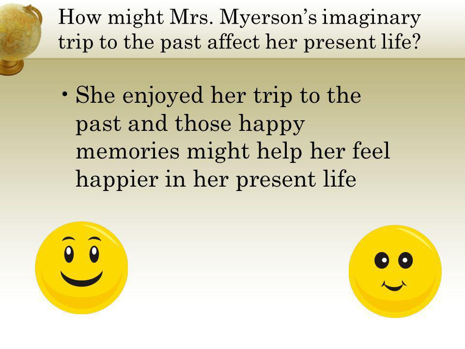 How might Mrs. Myersons imaginary trip to the past affect her present life? She enjoyed her trip to the past and those happy memories might help her f