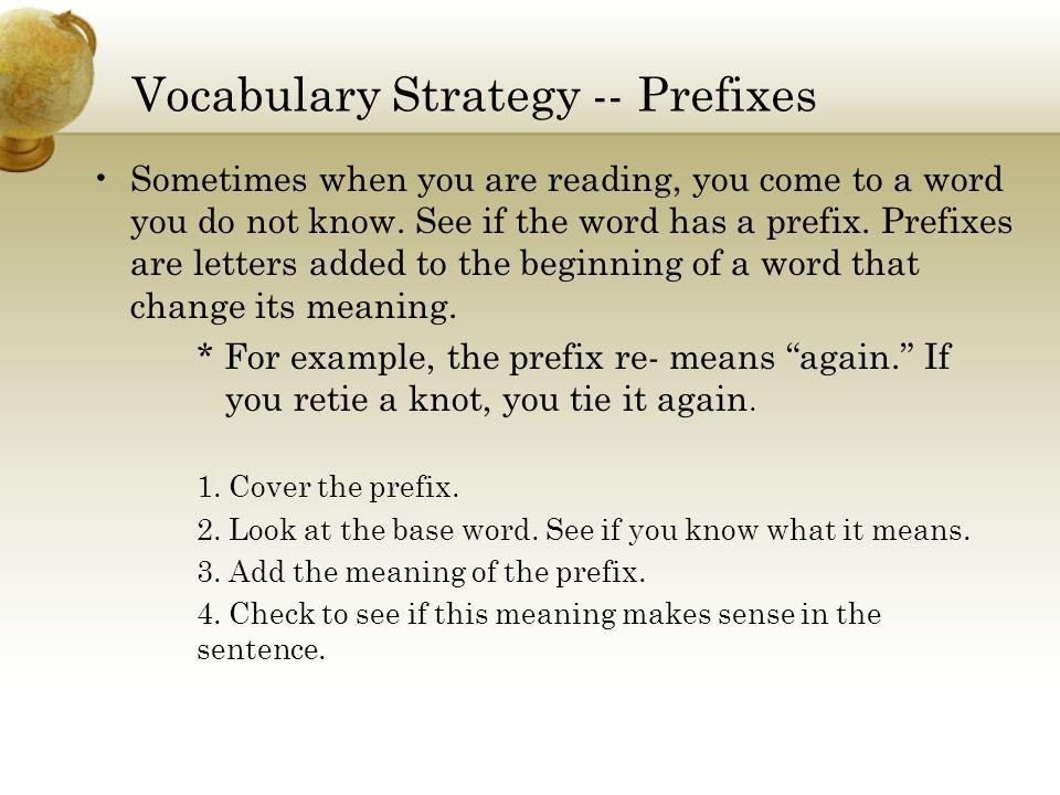 Vocabulary Strategy -- Prefixes Sometimes when you are reading, you come to a word you do not know. See if the word has a prefix. Prefixes are letters