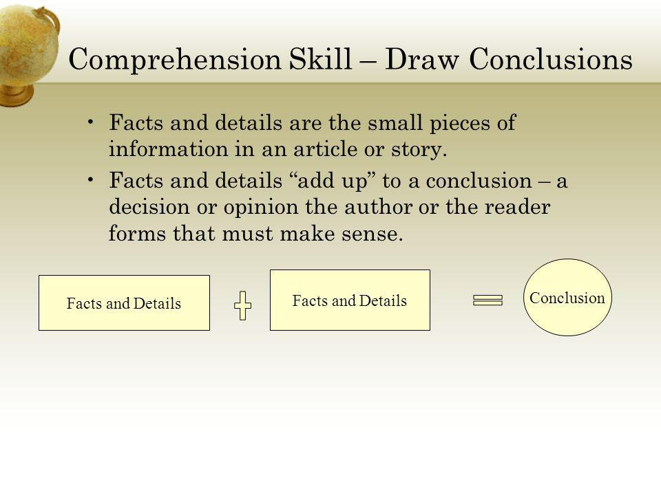 Comprehension Skill – Draw Conclusions Facts and details are the small pieces of information in an article or story. Facts and details add up to a con