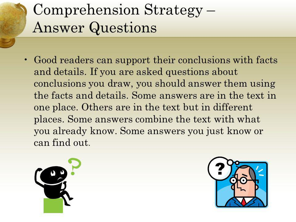 Comprehension Strategy – Answer Questions Good readers can support their conclusions with facts and details. If you are asked questions about conclusi