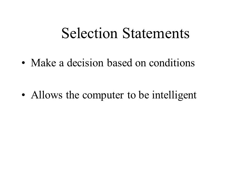 Selection Statements Make a decision based on conditions Allows the computer to be intelligent