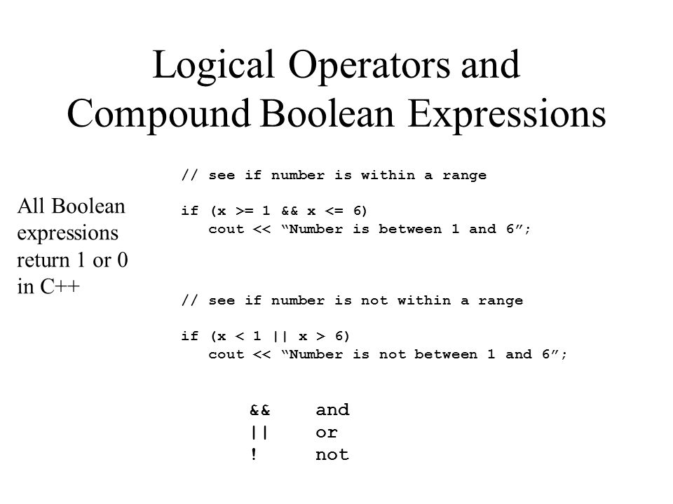 Logical Operators and Compound Boolean Expressions // see if number is within a range if (x >= 1 && x <= 6) cout << Number is between 1 and 6; // see