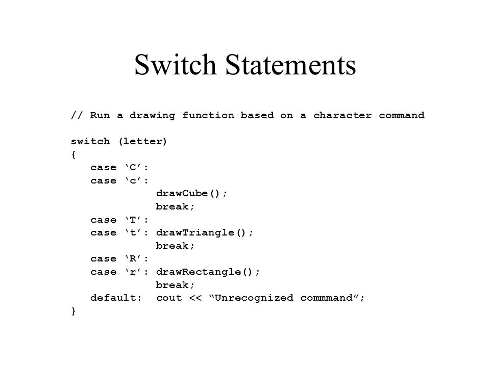 Switch Statements // Run a drawing function based on a character command switch (letter) { case C: case c: drawCube(); break; case T: case t: drawTria