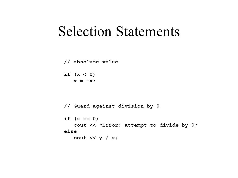 Selection Statements // absolute value if (x < 0) x = -x; // Guard against division by 0 if (x == 0) cout << Error: attempt to divide by 0; else cout