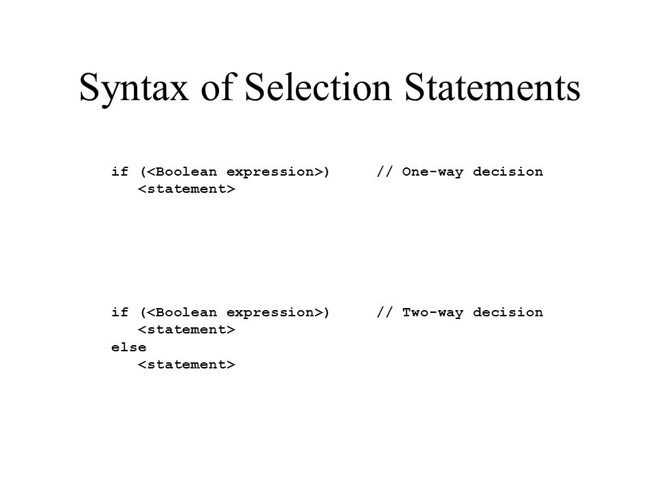 Syntax of Selection Statements if ( ) // One-way decision if ( ) // Two-way decision else