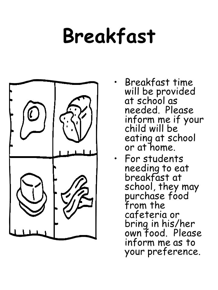 Breakfast Breakfast time will be provided at school as needed. Please inform me if your child will be eating at school or at home. For students needin