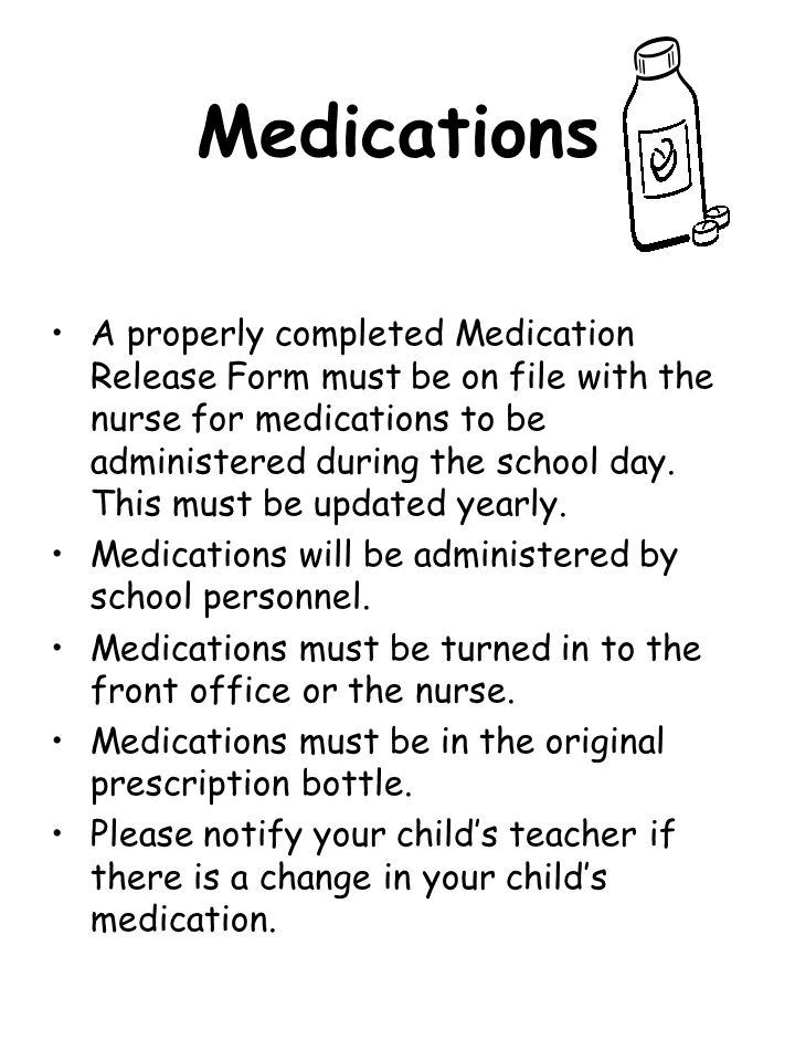 Medications A properly completed Medication Release Form must be on file with the nurse for medications to be administered during the school day. This