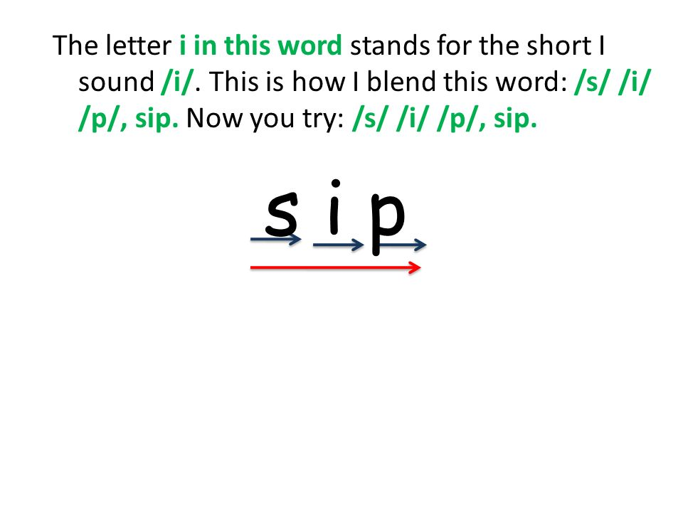 The letter i in this word stands for the short I sound /i/. This is how I blend this word: /s/ /i/ /p/, sip. Now you try: /s/ /i/ /p/, sip. s i p