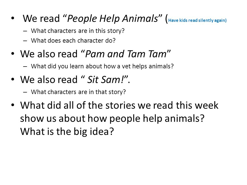 We read People Help Animals ( Have kids read silently again) – What characters are in this story? – What does each character do? We also read Pam and