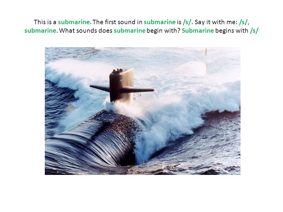 This is a submarine. The first sound in submarine is /s/. Say it with me: /s/, submarine. What sounds does submarine begin with? Submarine begins with