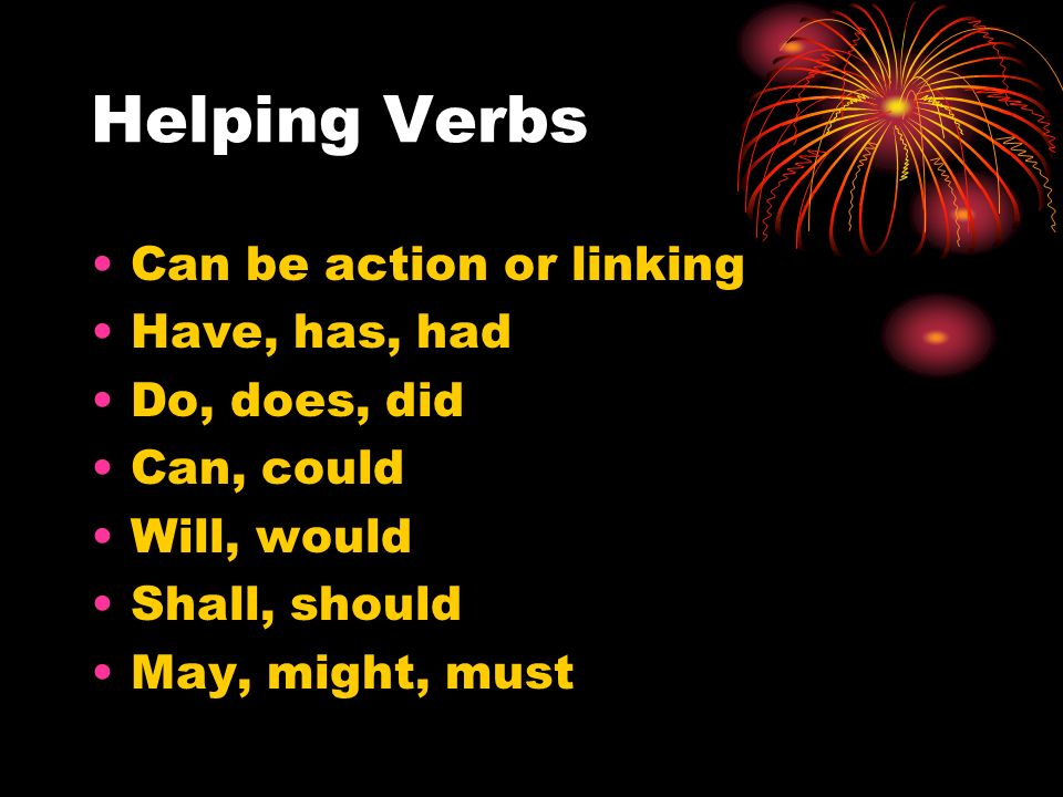Helping Verbs Can be action or linking Have, has, had Do, does, did Can, could Will, would Shall, should May, might, must