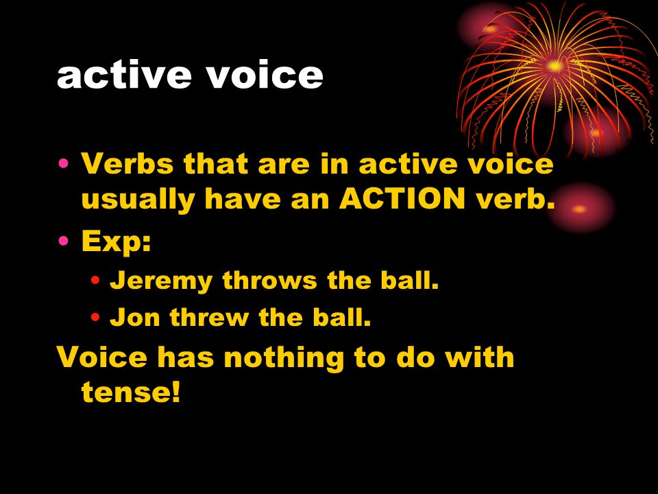 active voice Verbs that are in active voice usually have an ACTION verb.