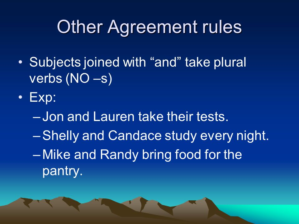 Other Agreement rules Subjects joined with and take plural verbs (NO –s) Exp: –Jon and Lauren take their tests.