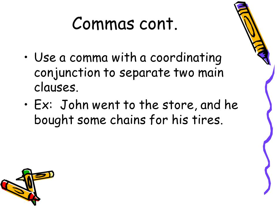 Commas cont. Use a comma with a coordinating conjunction to separate two main clauses.