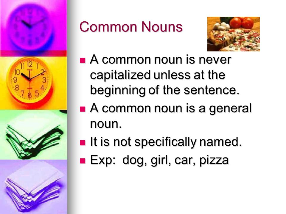 Common Nouns A common noun is never capitalized unless at the beginning of the sentence.