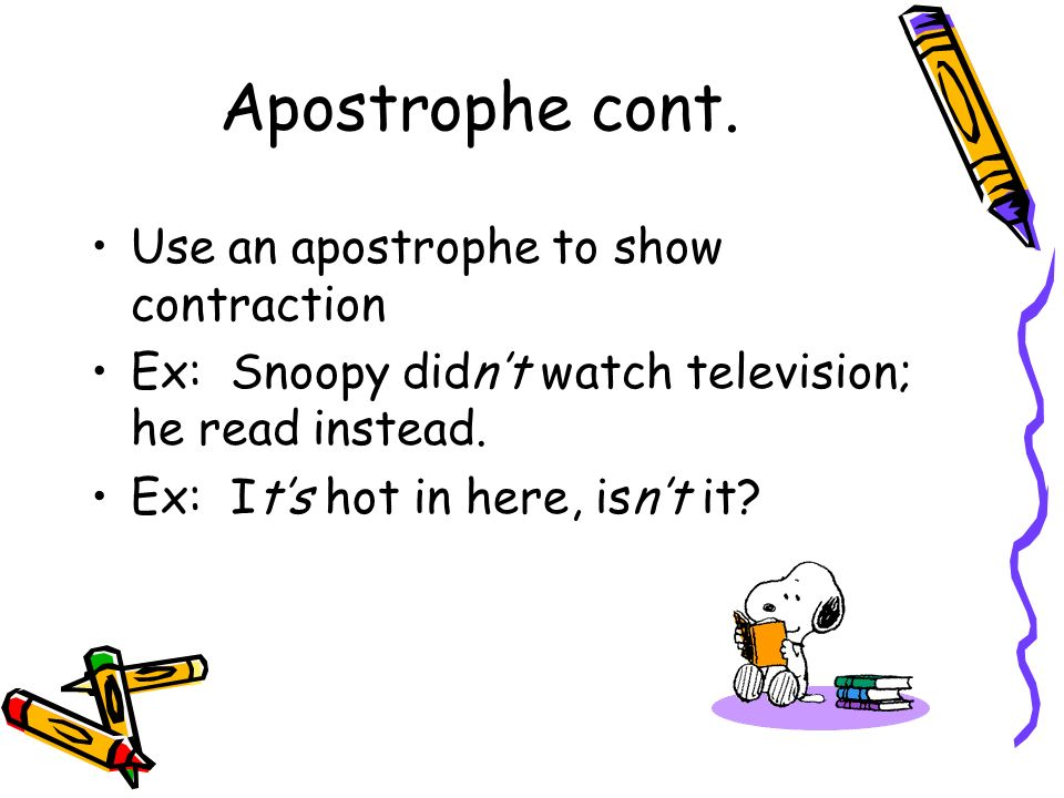 Apostrophe cont. Use an apostrophe to show contraction Ex: Snoopy didnt watch television; he read instead. Ex: Its hot in here, isnt it?